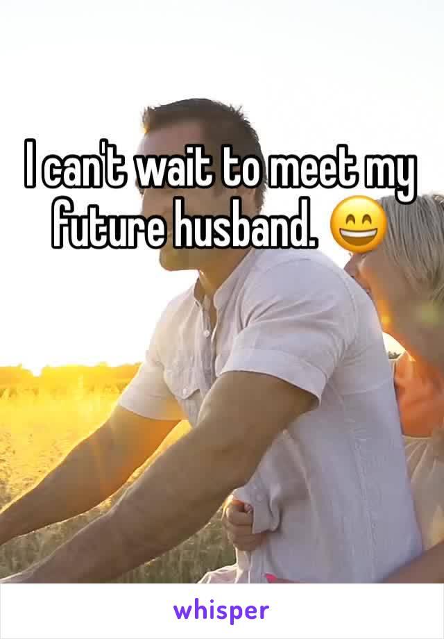 I can't wait to meet my future husband. 😄