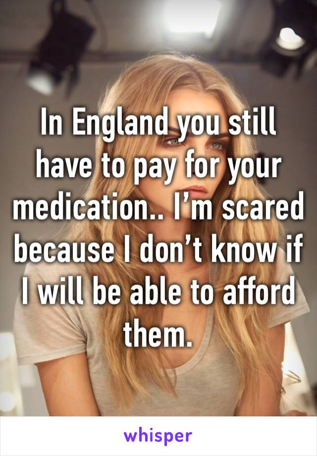 In England you still have to pay for your medication.. I'm scared because I don't know if I will be able to afford them.