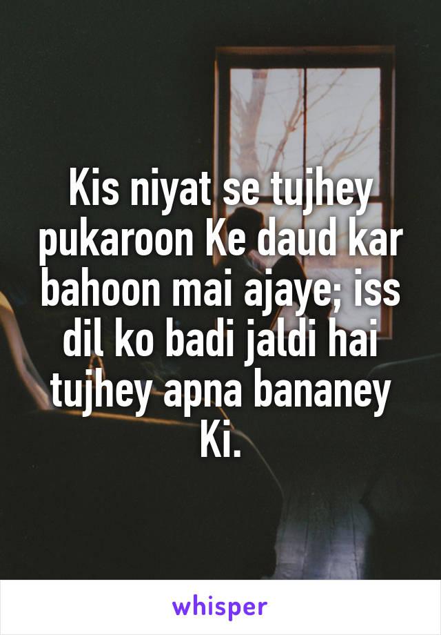 Kis niyat se tujhey pukaroon Ke daud kar bahoon mai ajaye; iss dil ko badi jaldi hai tujhey apna bananey Ki.