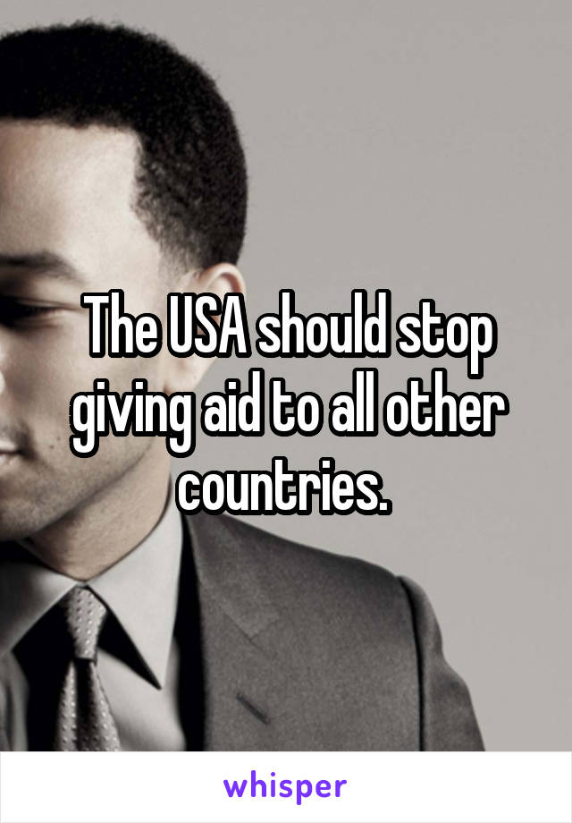 The USA should stop giving aid to all other countries.