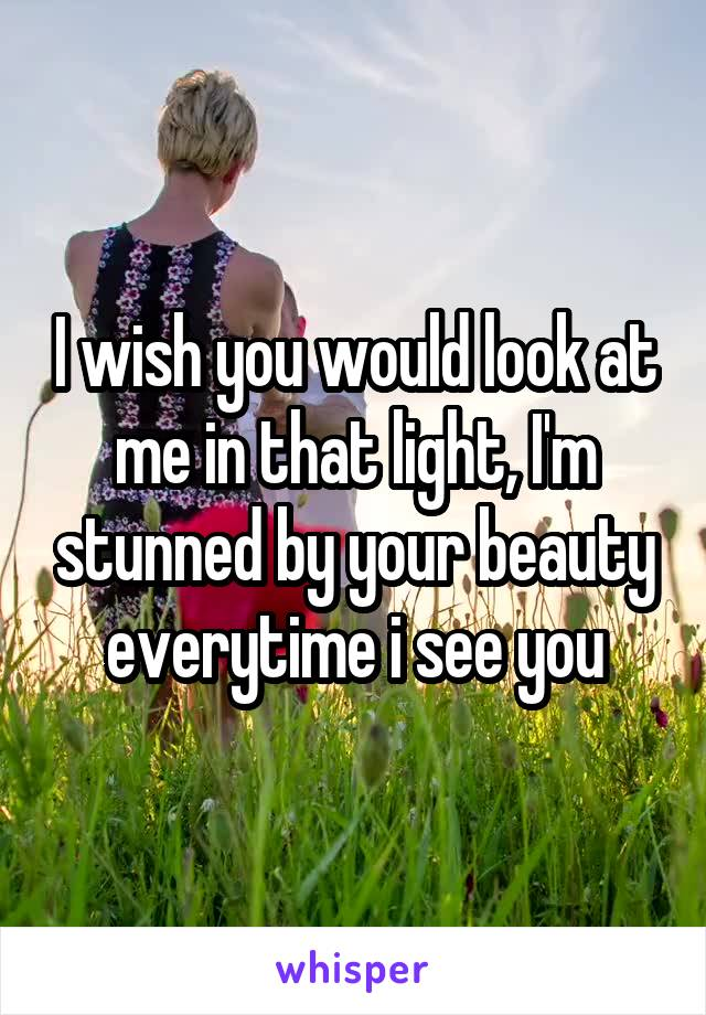 I wish you would look at me in that light, I'm stunned by your beauty everytime i see you