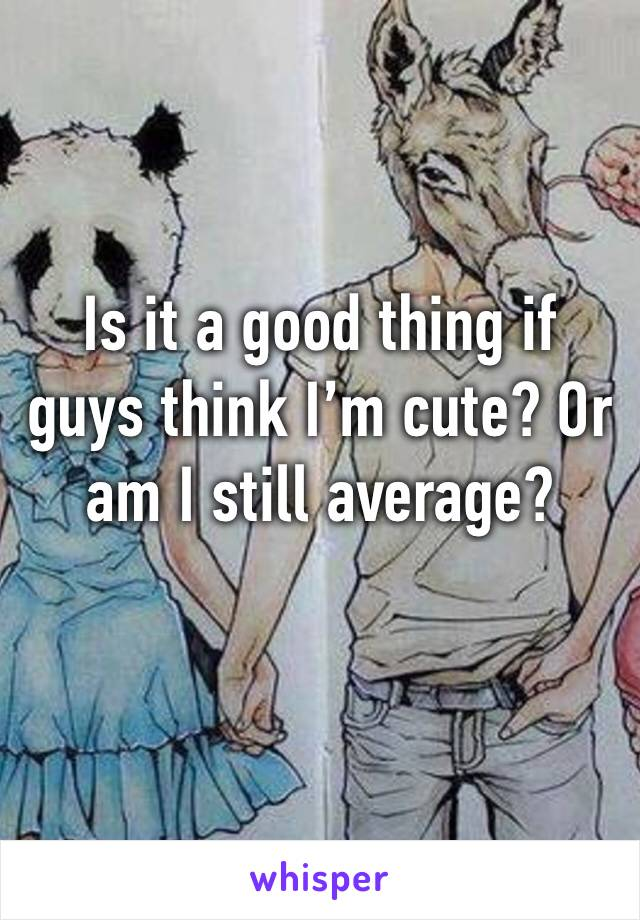 Is it a good thing if guys think I'm cute? Or am I still average?