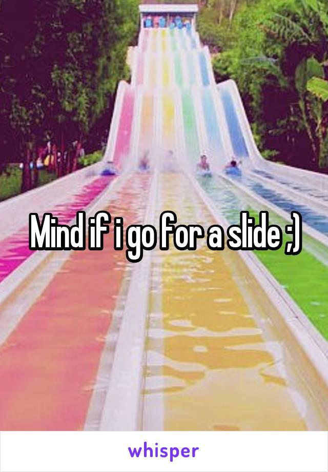 Mind if i go for a slide ;)