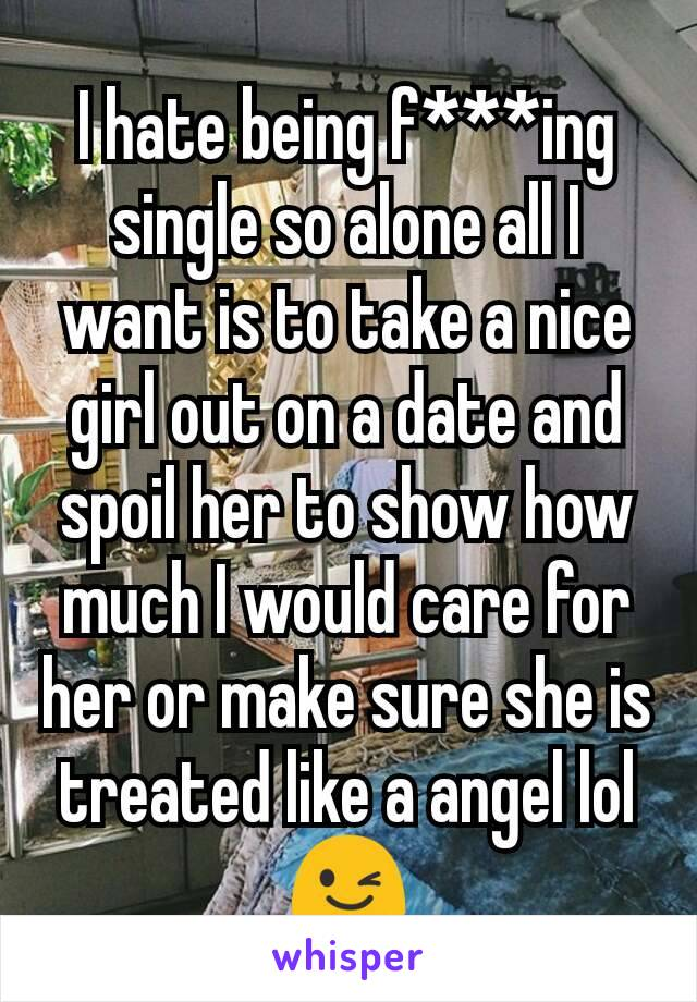 I hate being f***ing single so alone all I want is to take a nice girl out on a date and spoil her to show how much I would care for her or make sure she is treated like a angel lol 😉