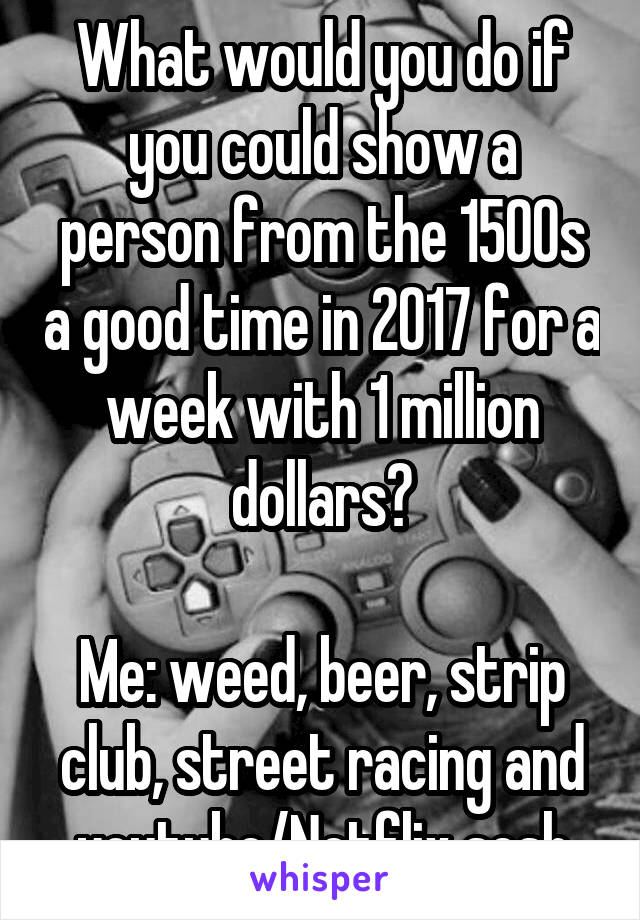 What would you do if you could show a person from the 1500s a good time in 2017 for a week with 1 million dollars?  Me: weed, beer, strip club, street racing and youtube/Netflix sesh