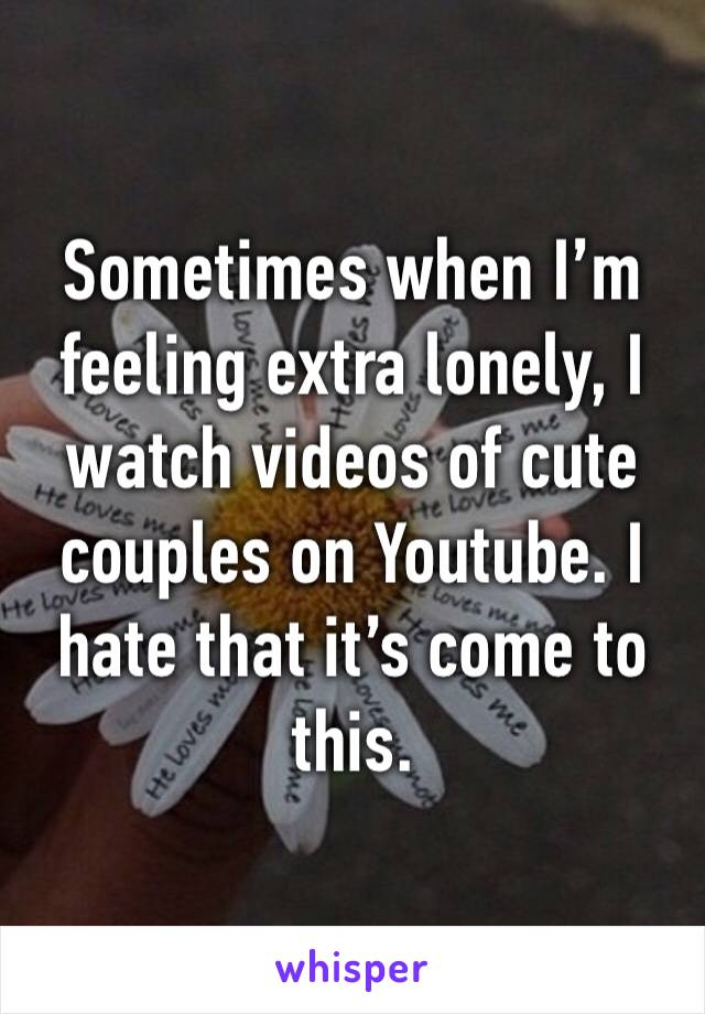 Sometimes when I'm feeling extra lonely, I watch videos of cute couples on Youtube. I hate that it's come to this.