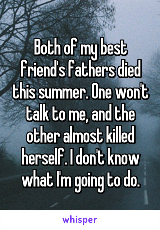 Both of my best friend's fathers died this summer. One won't talk to me, and the other almost killed herself. I don't know what I'm going to do.