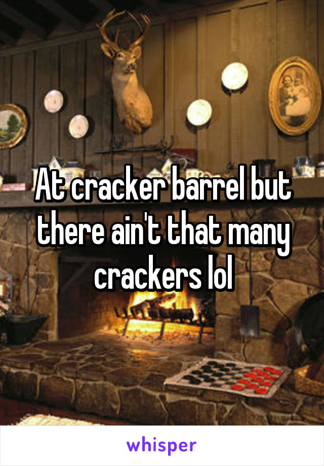 At cracker barrel but there ain't that many crackers lol