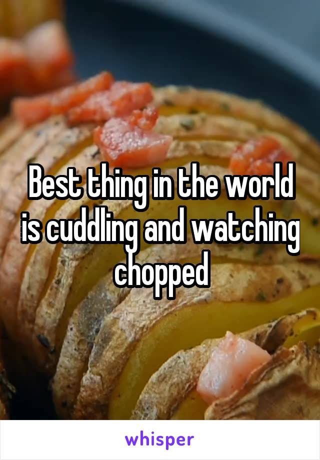 Best thing in the world is cuddling and watching chopped