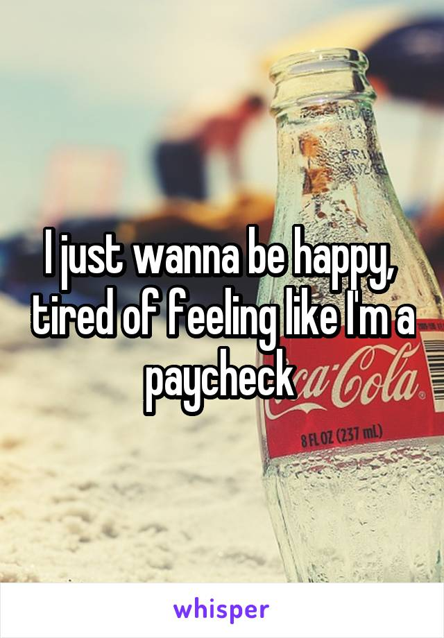 I just wanna be happy,  tired of feeling like I'm a paycheck