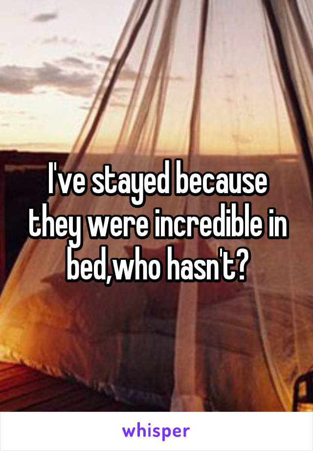I've stayed because they were incredible in bed,who hasn't?