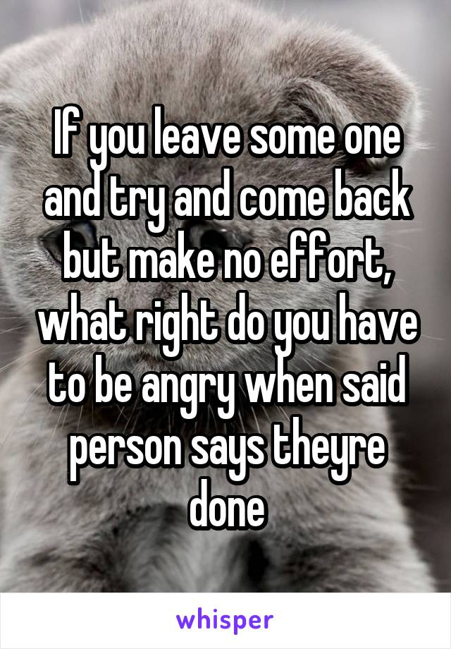 If you leave some one and try and come back but make no effort, what right do you have to be angry when said person says theyre done