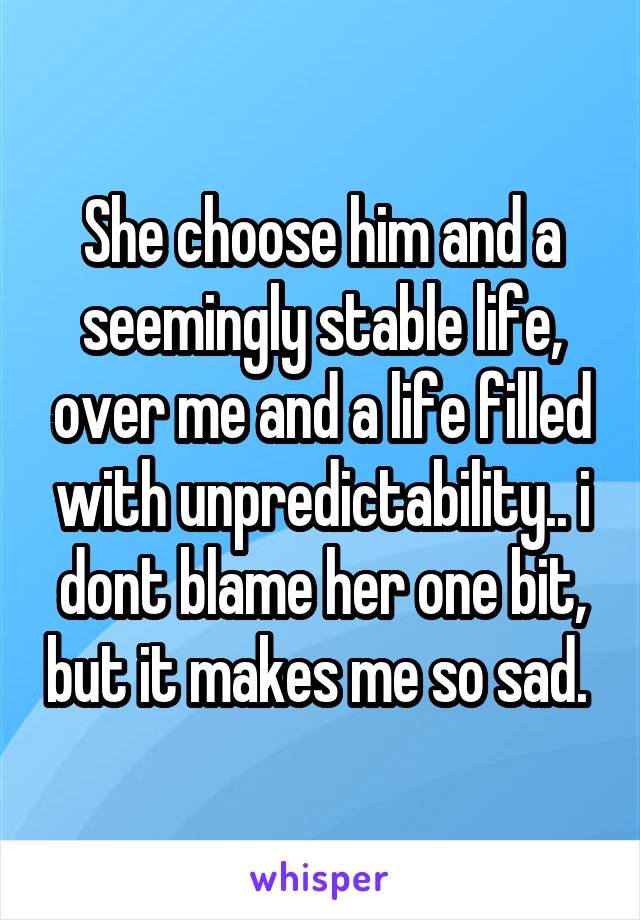 She choose him and a seemingly stable life, over me and a life filled with unpredictability.. i dont blame her one bit, but it makes me so sad.