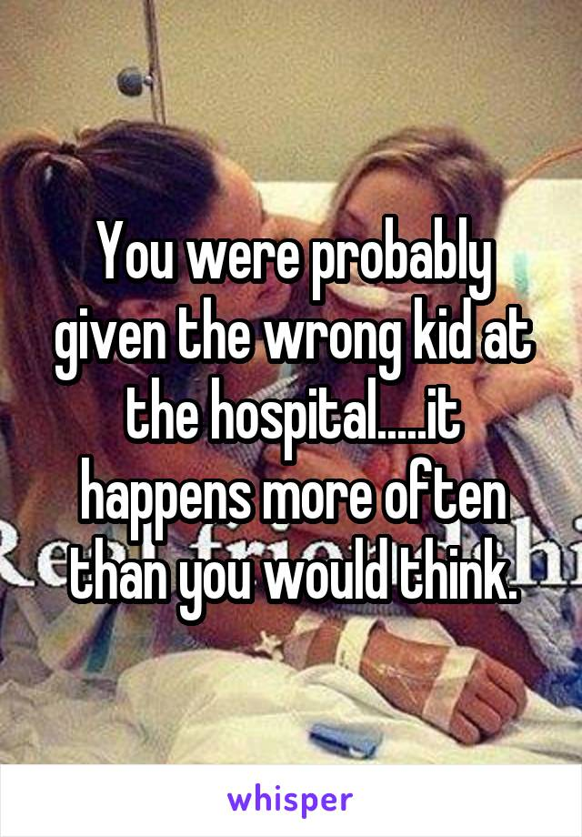 You were probably given the wrong kid at the hospital.....it happens more often than you would think.