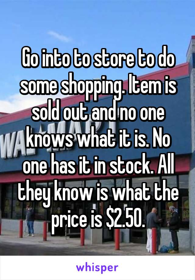 Go into to store to do some shopping. Item is sold out and no one knows what it is. No one has it in stock. All they know is what the price is $2.50.