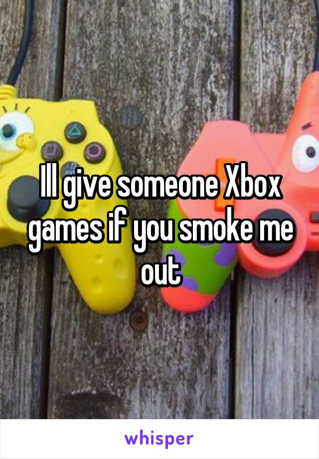 Ill give someone Xbox games if you smoke me out