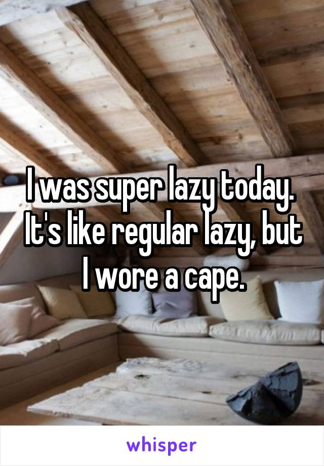 I was super lazy today.  It's like regular lazy, but I wore a cape.