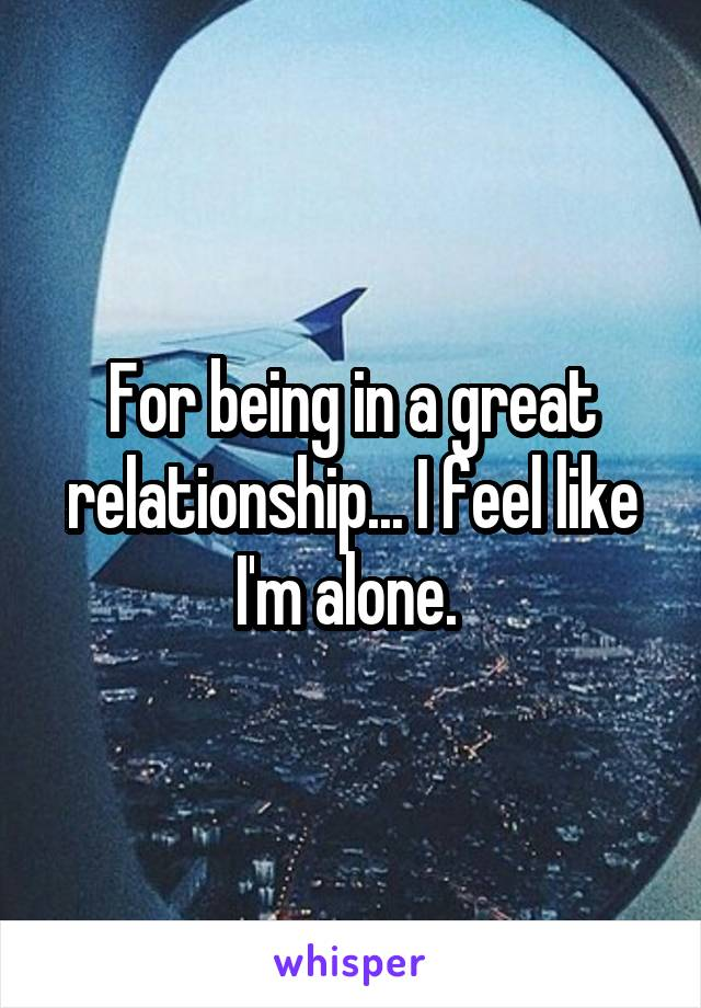For being in a great relationship... I feel like I'm alone.