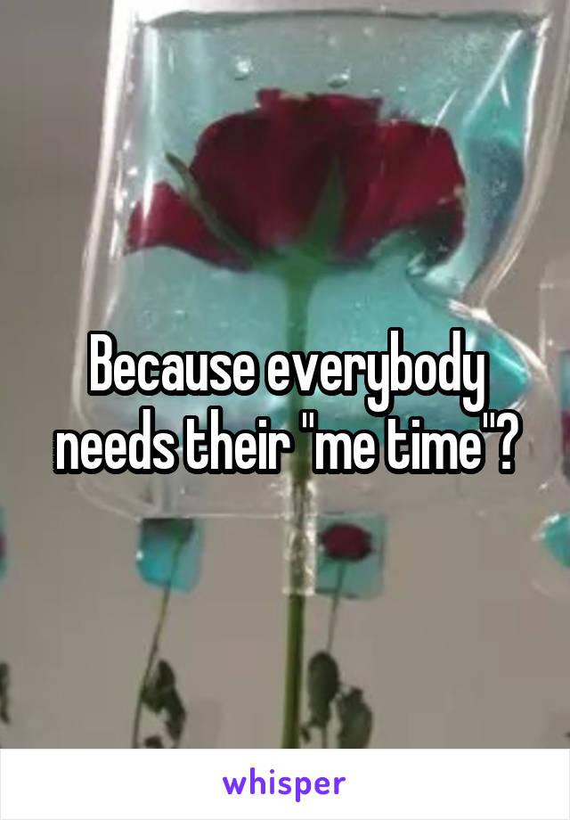 "Because everybody needs their ""me time""?"
