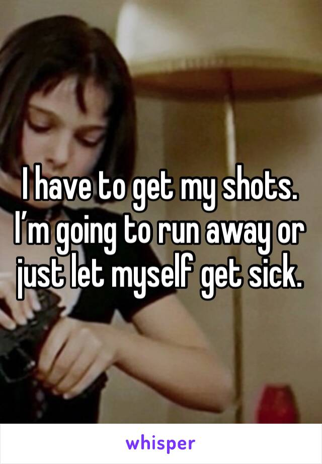 I have to get my shots. I'm going to run away or just let myself get sick.