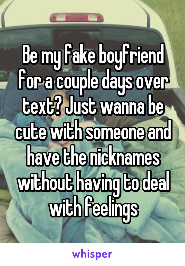 Be my fake boyfriend for a couple days over text? Just wanna be cute with someone and have the nicknames without having to deal with feelings