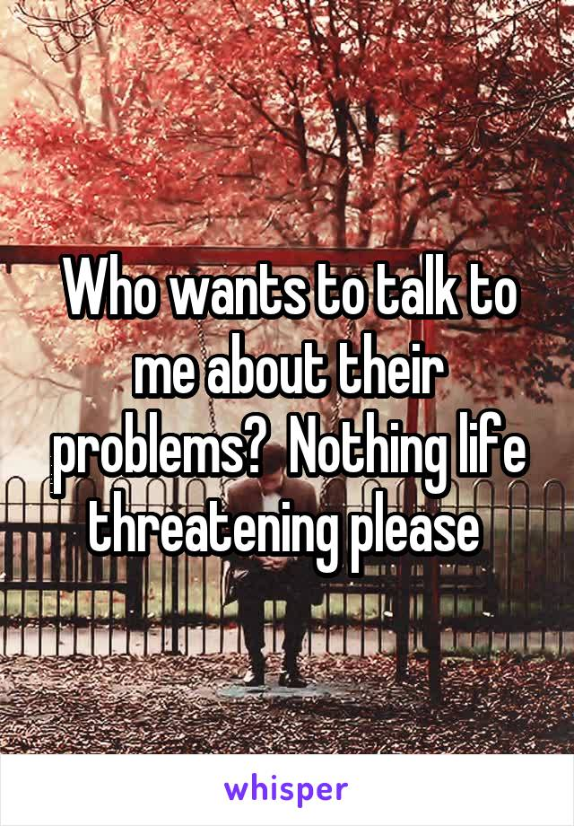 Who wants to talk to me about their problems?  Nothing life threatening please