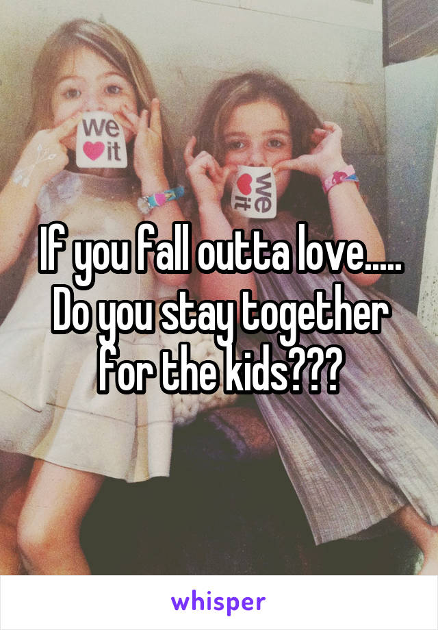 If you fall outta love..... Do you stay together for the kids???