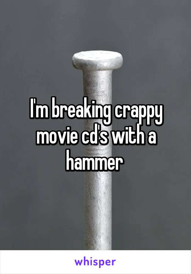 I'm breaking crappy movie cd's with a hammer