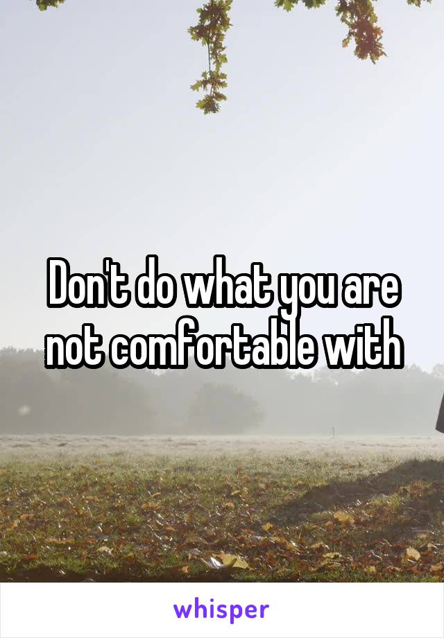 Don't do what you are not comfortable with