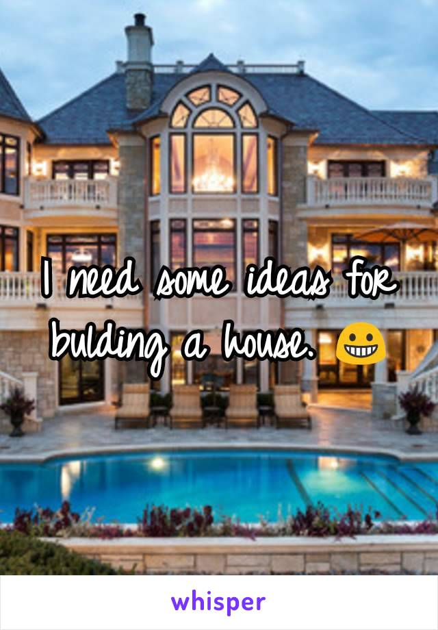 I need some ideas for bulding a house. 😀