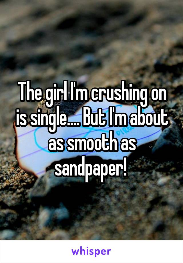 The girl I'm crushing on is single.... But I'm about as smooth as sandpaper!