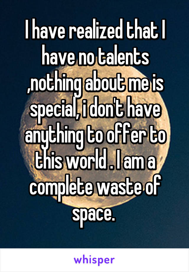 I have realized that I have no talents ,nothing about me is special, i don't have anything to offer to this world . I am a complete waste of space.