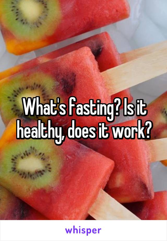 What's fasting? Is it healthy, does it work?