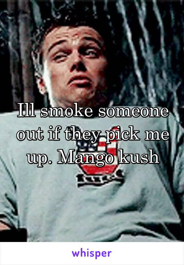 Ill smoke someone out if they pick me up. Mango kush