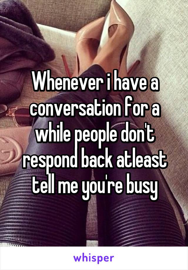 Whenever i have a conversation for a while people don't respond back atleast tell me you're busy