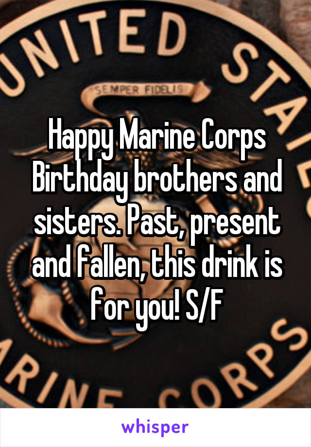 Happy Marine Corps Birthday brothers and sisters. Past, present and fallen, this drink is for you! S/F