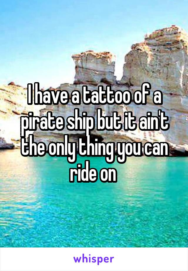 I have a tattoo of a pirate ship but it ain't the only thing you can ride on