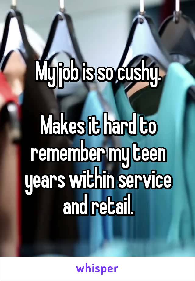 My job is so cushy.  Makes it hard to remember my teen years within service and retail.