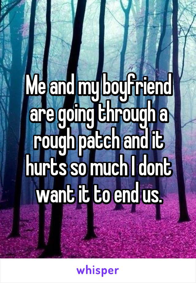 Me and my boyfriend are going through a rough patch and it hurts so much I dont want it to end us.