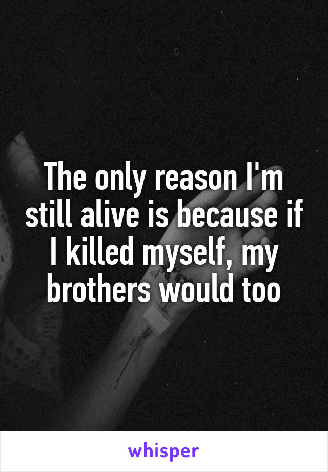 The only reason I'm still alive is because if I killed myself, my brothers would too
