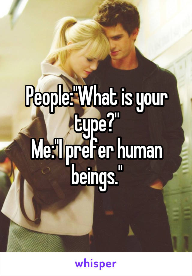 "People:""What is your type?"" Me:""I prefer human beings."""