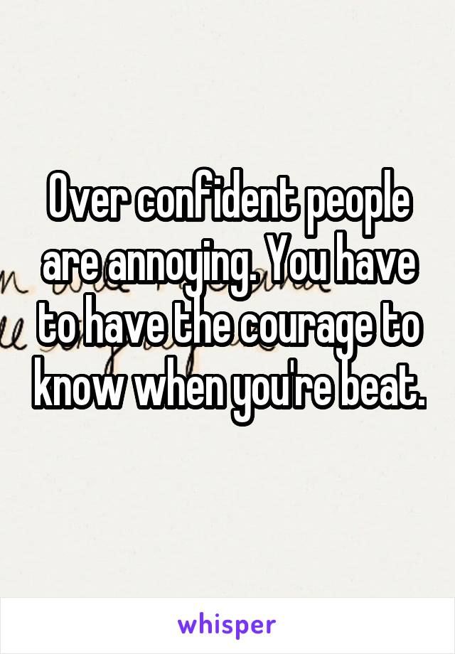 Over confident people are annoying. You have to have the courage to know when you're beat.