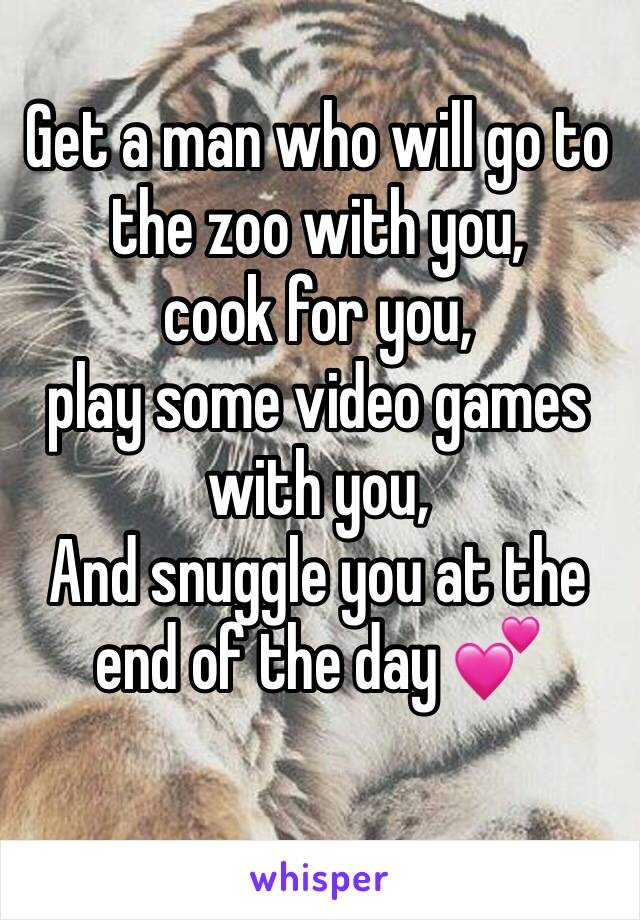 Get a man who will go to the zoo with you, cook for you, play some video games with you, And snuggle you at the end of the day 💕