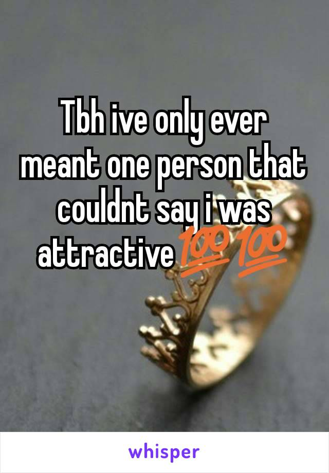 Tbh ive only ever meant one person that couldnt say i was attractive💯💯
