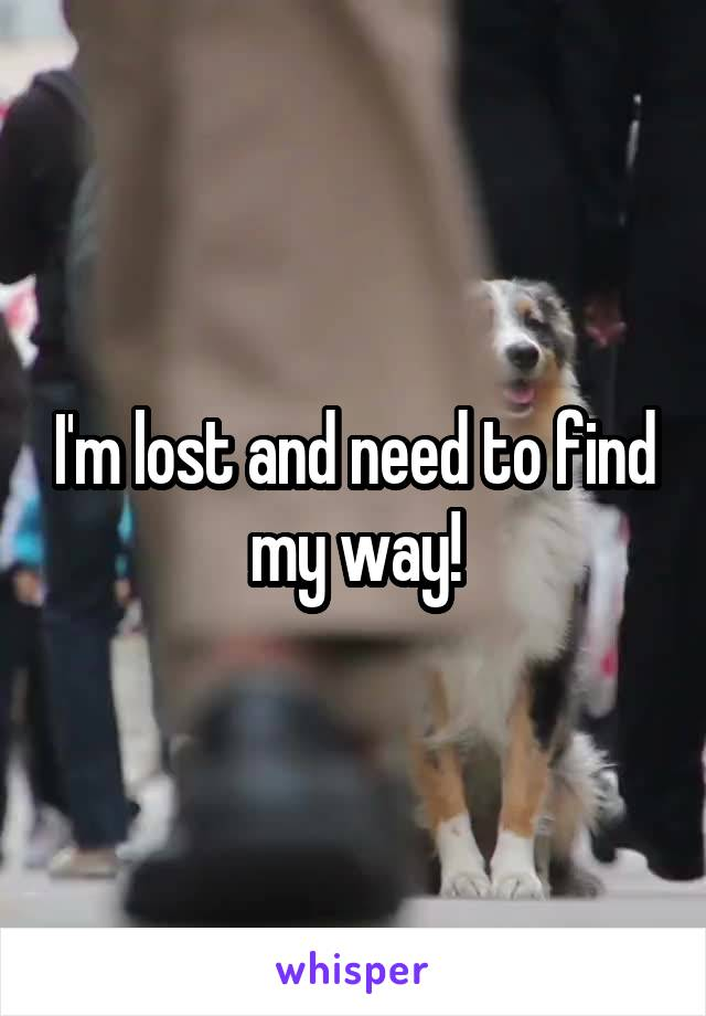 I'm lost and need to find my way!