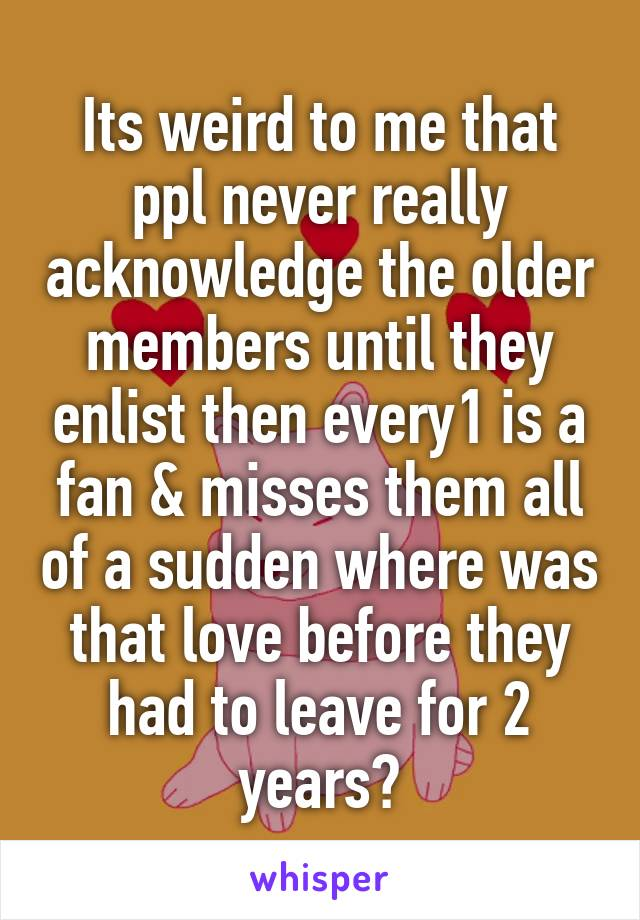 Its weird to me that ppl never really acknowledge the older members until they enlist then every1 is a fan & misses them all of a sudden where was that love before they had to leave for 2 years?