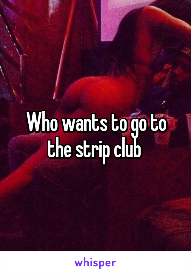 Who wants to go to the strip club
