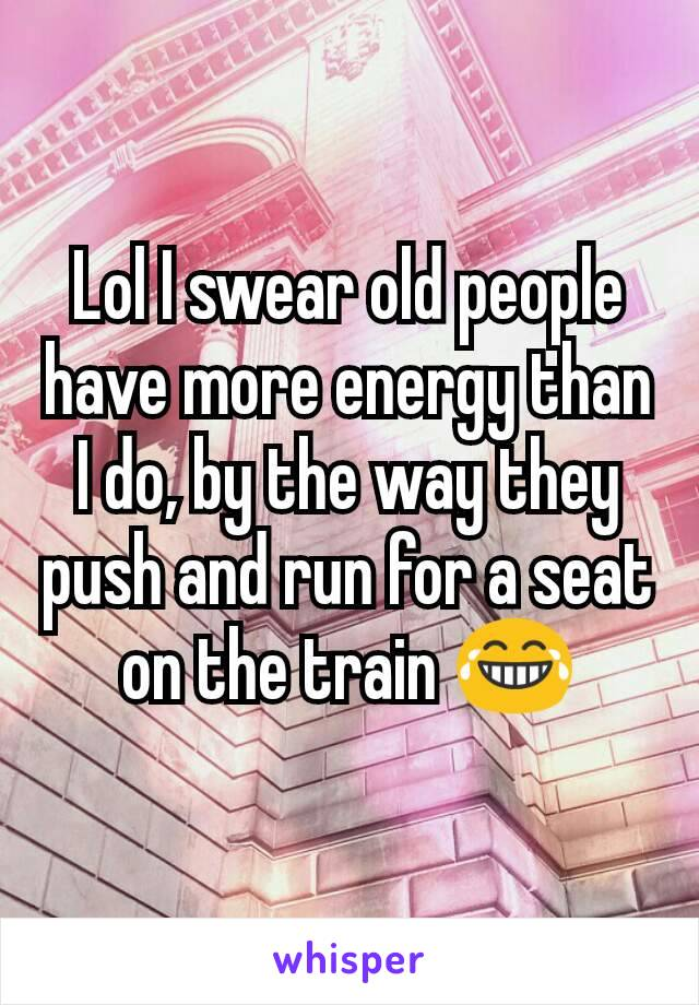 Lol I swear old people have more energy than I do, by the way they push and run for a seat on the train 😂