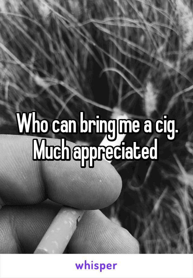 Who can bring me a cig. Much appreciated