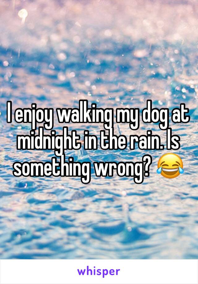 I enjoy walking my dog at midnight in the rain. Is something wrong? 😂